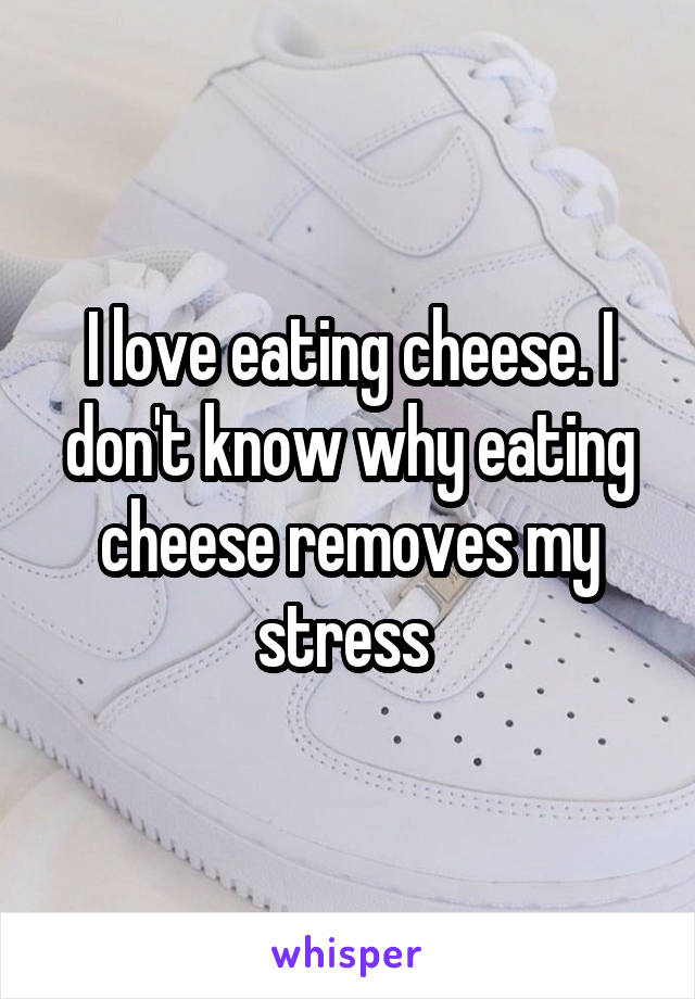 I love eating cheese. I don't know why eating cheese removes my stress