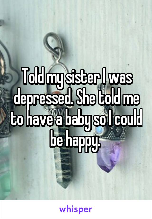 Told my sister I was depressed. She told me to have a baby so I could be happy.