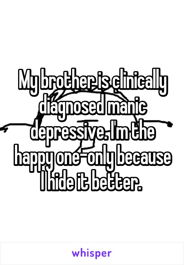 My brother is clinically diagnosed manic depressive. I'm the happy one-only because I hide it better.