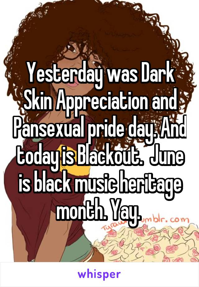 Yesterday was Dark Skin Appreciation and Pansexual pride day. And today is Blackout.  June is black music heritage month. Yay.