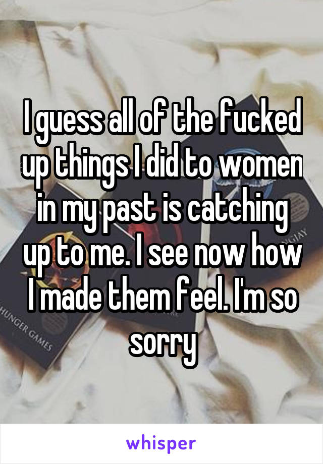 I guess all of the fucked up things I did to women in my past is catching up to me. I see now how I made them feel. I'm so sorry