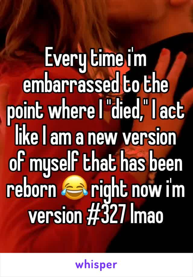 """Every time i'm embarrassed to the point where I """"died,"""" I act like I am a new version of myself that has been reborn 😂 right now i'm version #327 lmao"""