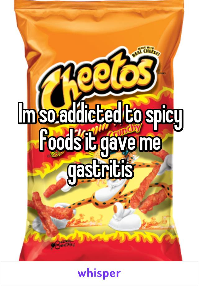 Im so addicted to spicy foods it gave me gastritis