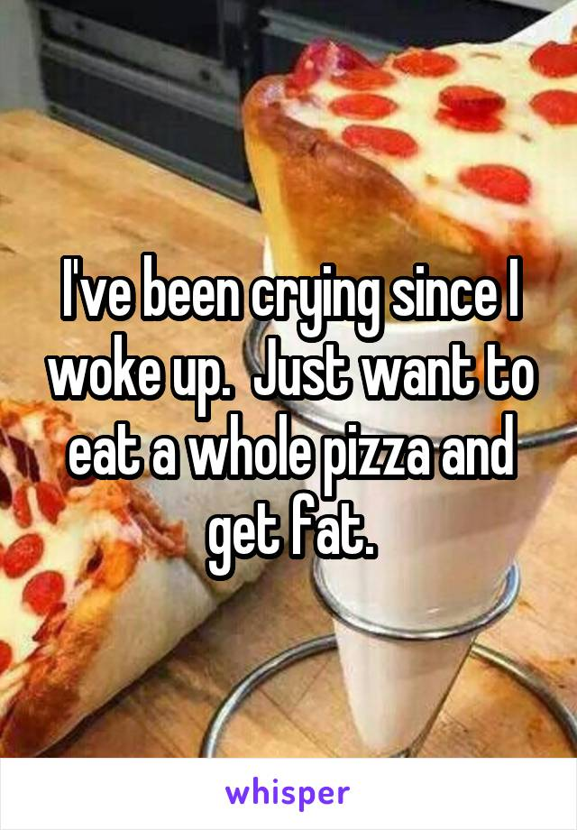 I've been crying since I woke up.  Just want to eat a whole pizza and get fat.