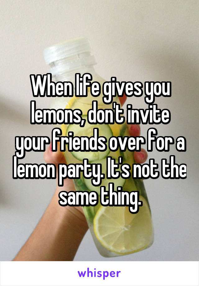 When life gives you lemons, don't invite your friends over for a lemon party. It's not the same thing.