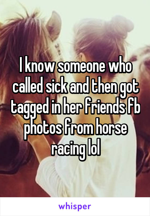 I know someone who called sick and then got tagged in her friends fb photos from horse racing lol