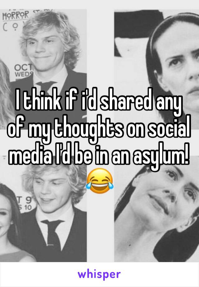 I think if i'd shared any of my thoughts on social media I'd be in an asylum! 😂