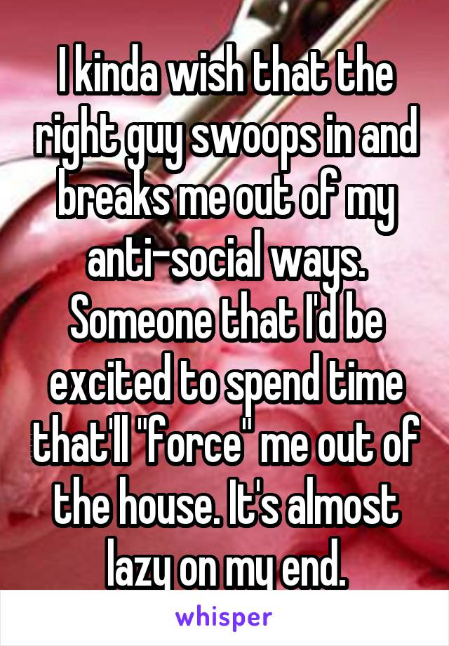 """I kinda wish that the right guy swoops in and breaks me out of my anti-social ways. Someone that I'd be excited to spend time that'll """"force"""" me out of the house. It's almost lazy on my end."""