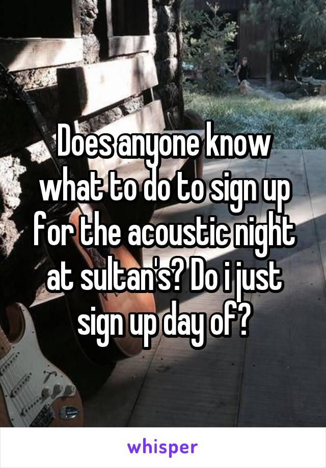 Does anyone know what to do to sign up for the acoustic night at sultan's? Do i just sign up day of?