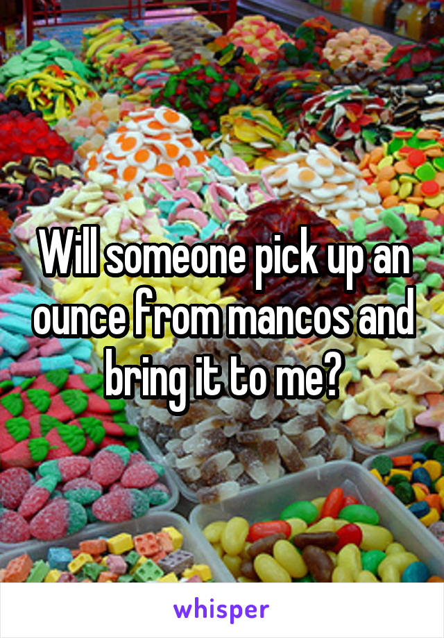 Will someone pick up an ounce from mancos and bring it to me?