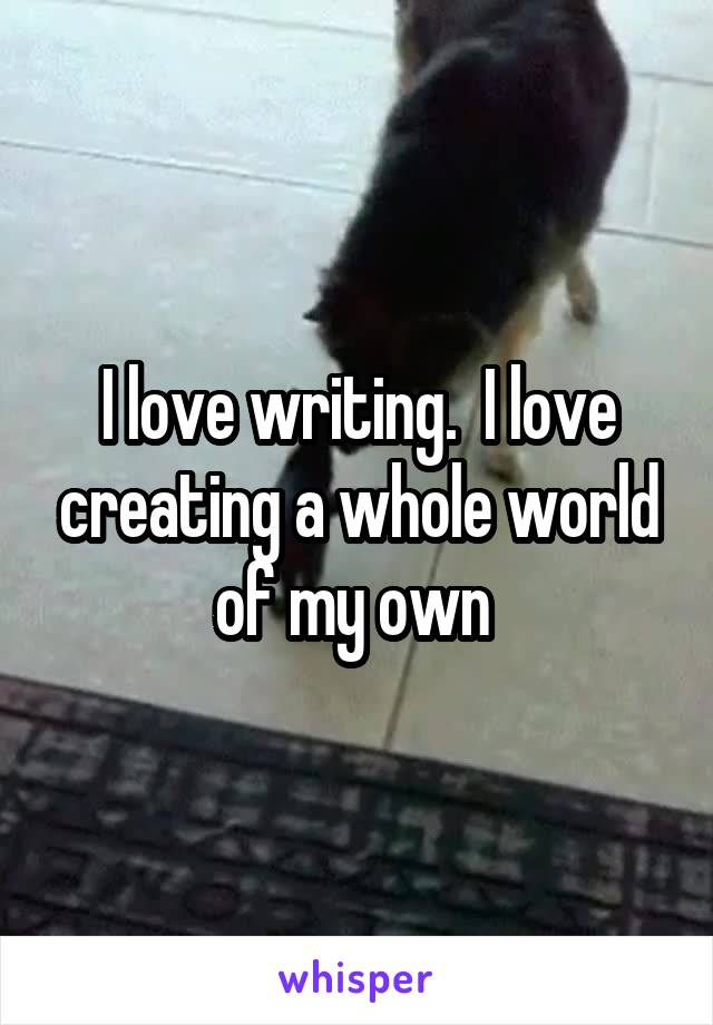 I love writing.  I love creating a whole world of my own
