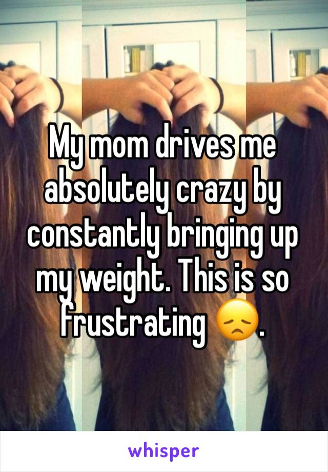 My mom drives me absolutely crazy by constantly bringing up my weight. This is so frustrating 😞.