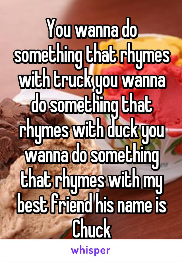 You wanna do something that rhymes with truck you wanna do something that rhymes with duck you wanna do something that rhymes with my best friend his name is Chuck