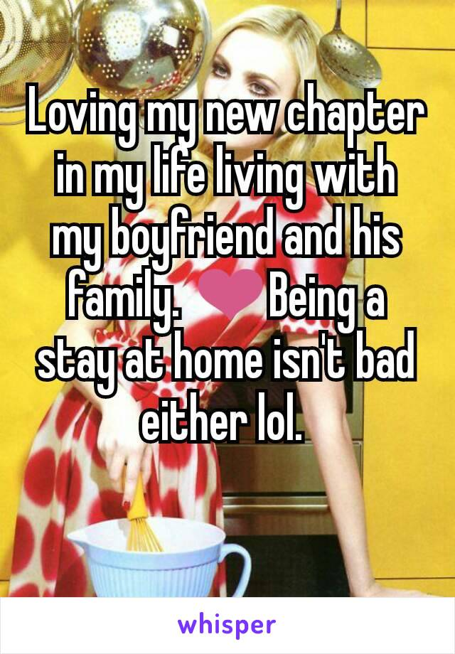 Loving my new chapter in my life living with my boyfriend and his family. ❤Being a stay at home isn't bad either lol.