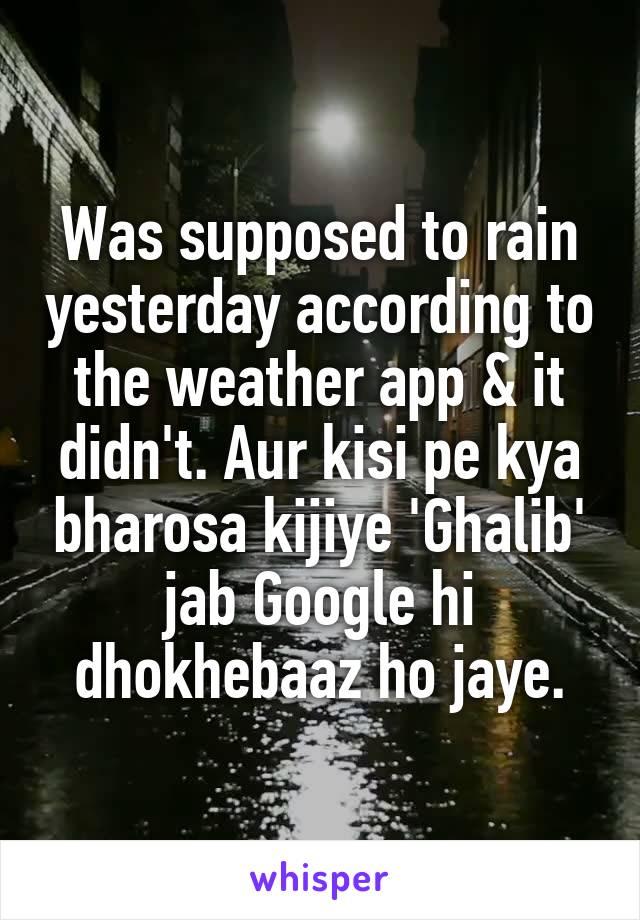 Was supposed to rain yesterday according to the weather app & it didn't. Aur kisi pe kya bharosa kijiye 'Ghalib' jab Google hi dhokhebaaz ho jaye.