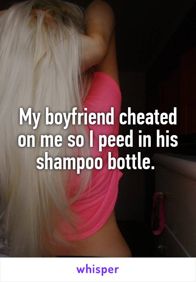 My boyfriend cheated on me so I peed in his shampoo bottle.