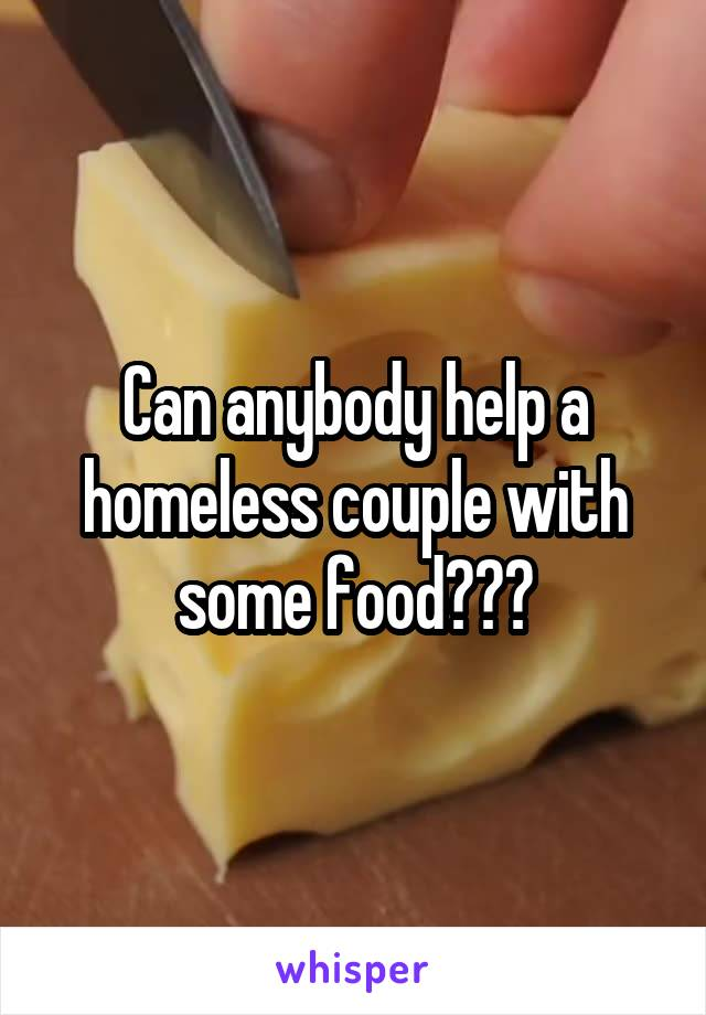 Can anybody help a homeless couple with some food???