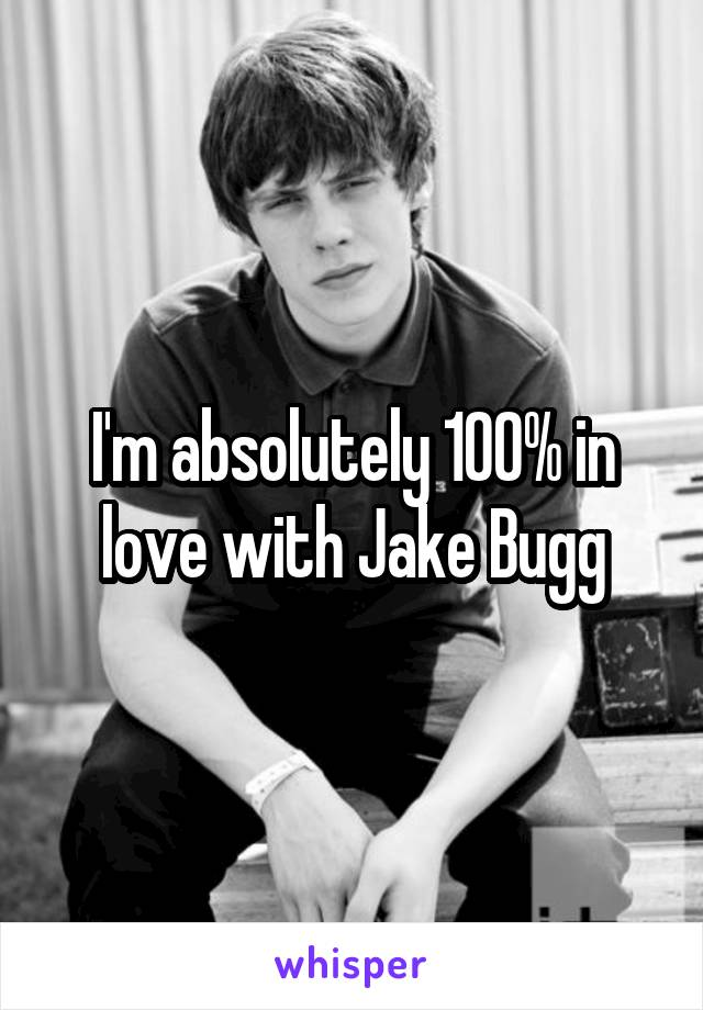 I'm absolutely 100% in love with Jake Bugg