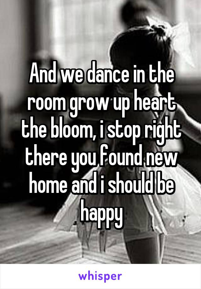 And we dance in the room grow up heart the bloom, i stop right there you found new home and i should be happy