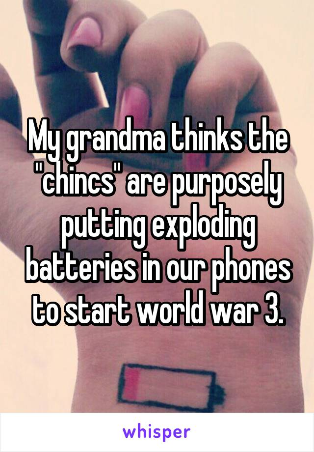 "My grandma thinks the ""chincs"" are purposely putting exploding batteries in our phones to start world war 3."