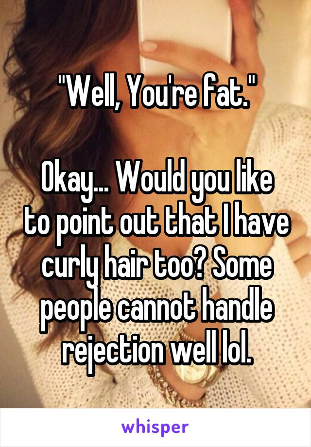 """Well, You're fat.""  Okay... Would you like to point out that I have curly hair too? Some people cannot handle rejection well lol."