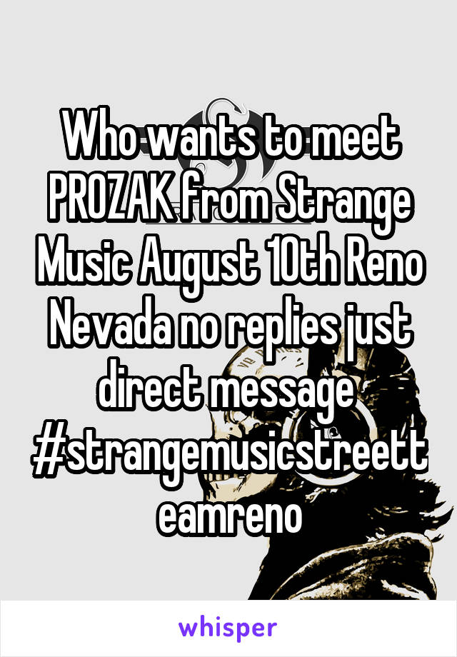 Who wants to meet PROZAK from Strange Music August 10th Reno Nevada no replies just direct message  #strangemusicstreetteamreno