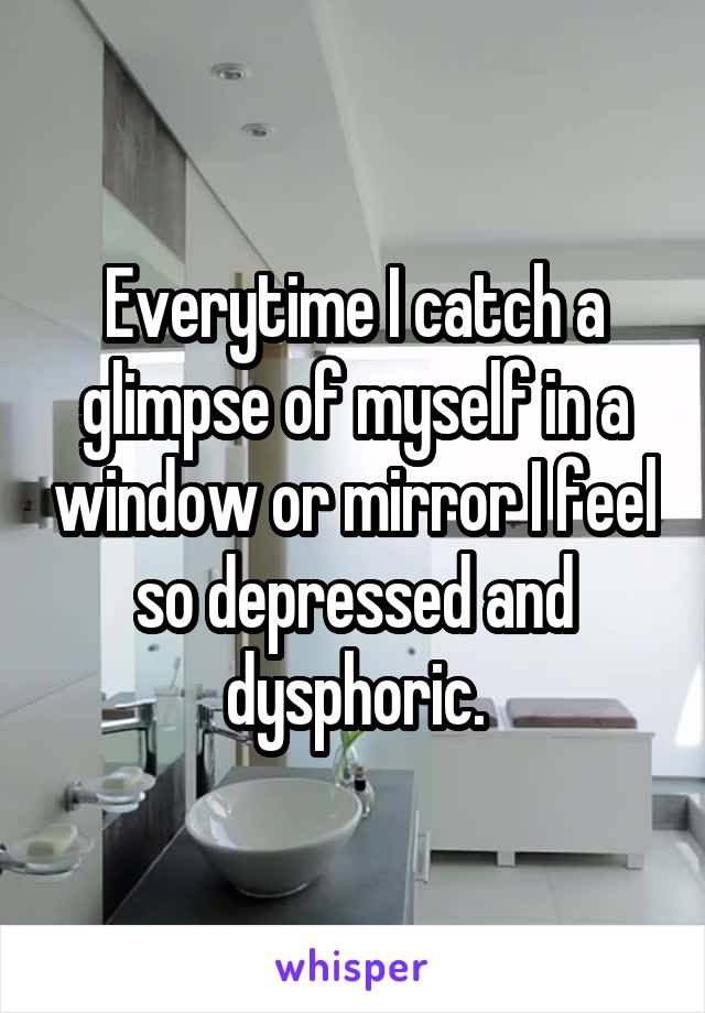 Everytime I catch a glimpse of myself in a window or mirror I feel so depressed and dysphoric.