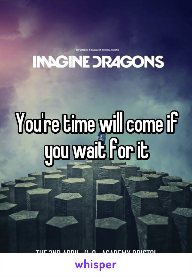 You're time will come if you wait for it