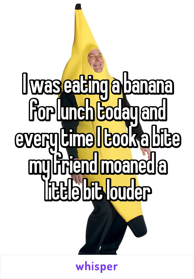 I was eating a banana for lunch today and every time I took a bite my friend moaned a little bit louder