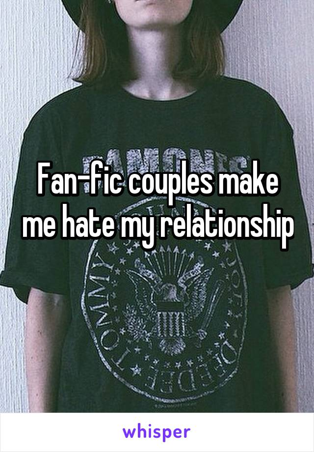 Fan-fic couples make me hate my relationship