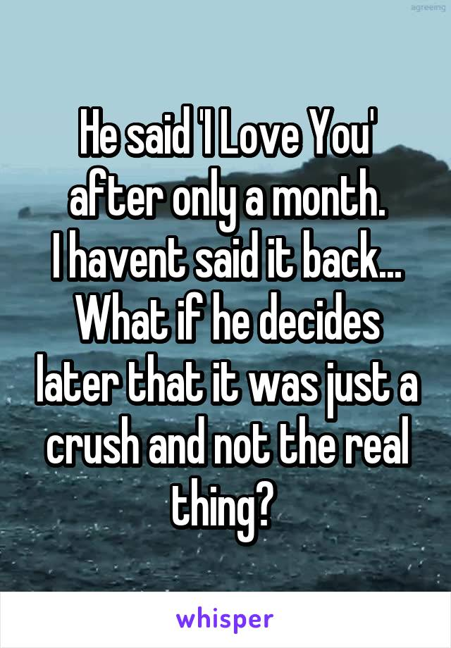 He said 'I Love You' after only a month. I havent said it back... What if he decides later that it was just a crush and not the real thing?