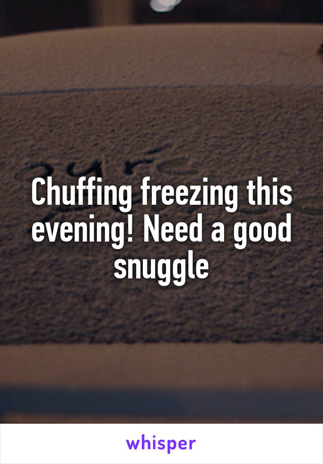 Chuffing freezing this evening! Need a good snuggle