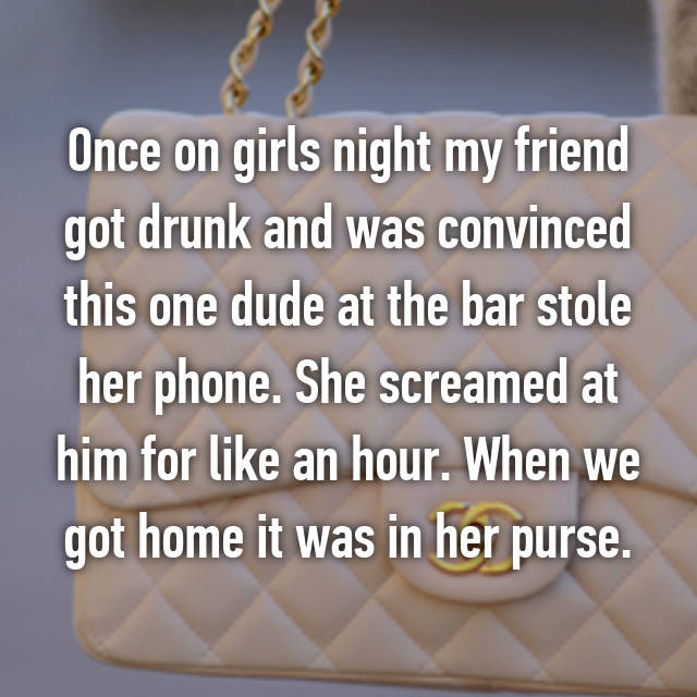 Once on girls night my friend got drunk and was convinced this one dude at the bar stole her phone. She screamed at him for like an hour. When we got home it was in her purse.