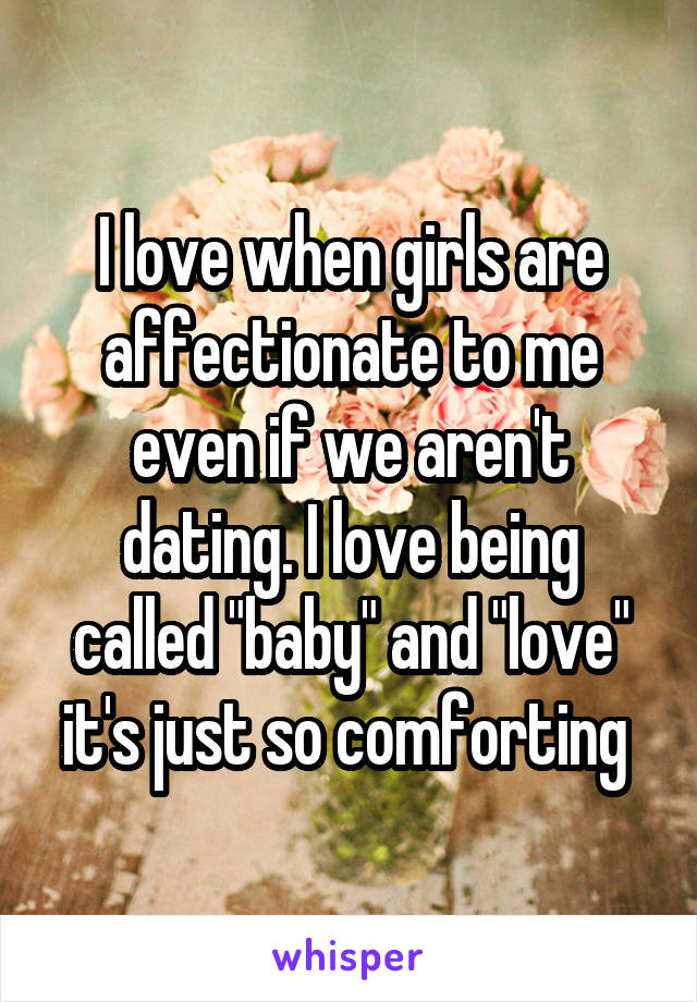 """I love when girls are affectionate to me even if we aren't dating. I love being called """"baby"""" and """"love"""" it's just so comforting"""