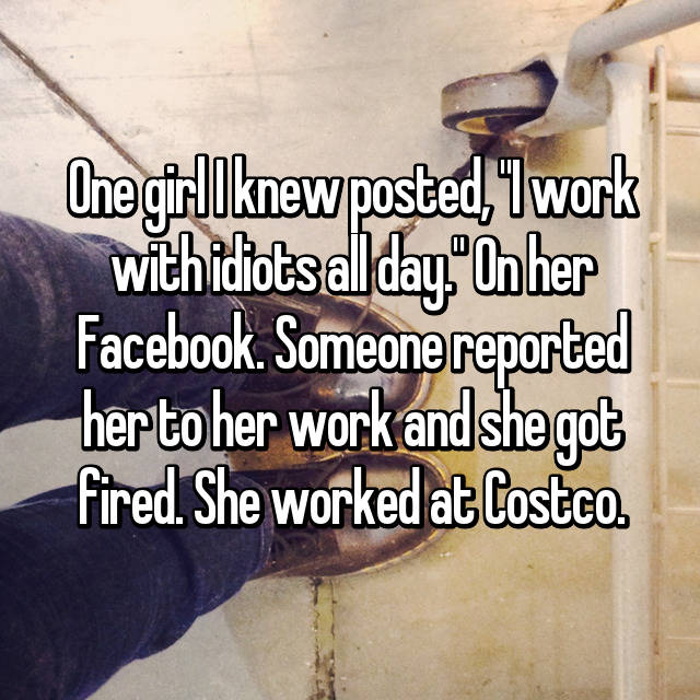 "One girl I knew posted, ""I work with idiots all day."" On her Facebook. Someone reported her to her work and she got fired. She worked at Costco."