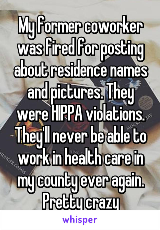 My former coworker was fired for posting about residence names and pictures. They were HIPPA violations. They'll never be able to work in health care in my county ever again. Pretty crazy