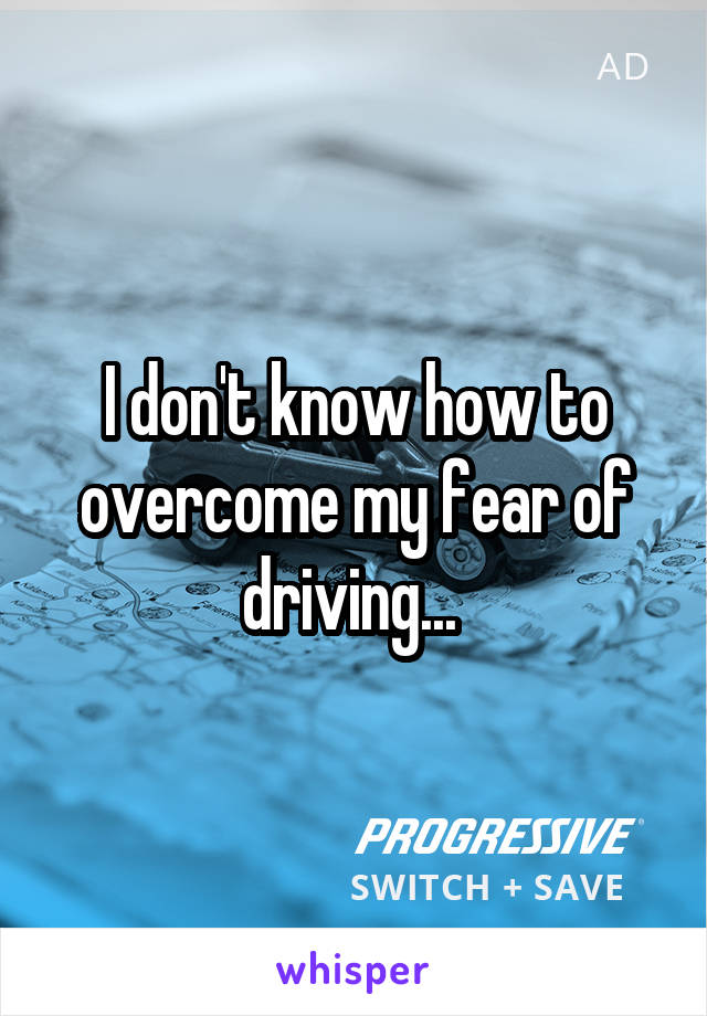 I don't know how to overcome my fear of driving...