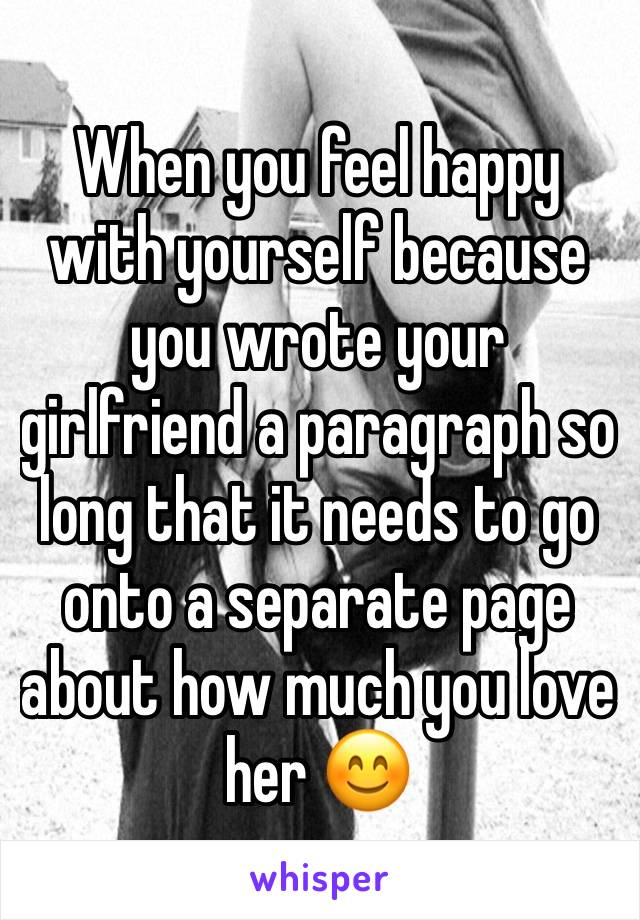 When you feel happy with yourself because you wrote your girlfriend a paragraph so long that it needs to go onto a separate page about how much you love her 😊