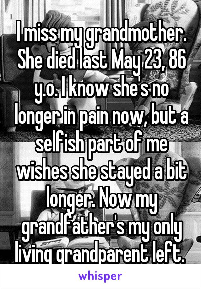 I miss my grandmother. She died last May 23, 86 y.o. I know she's no longer in pain now, but a selfish part of me wishes she stayed a bit longer. Now my grandfather's my only living grandparent left.