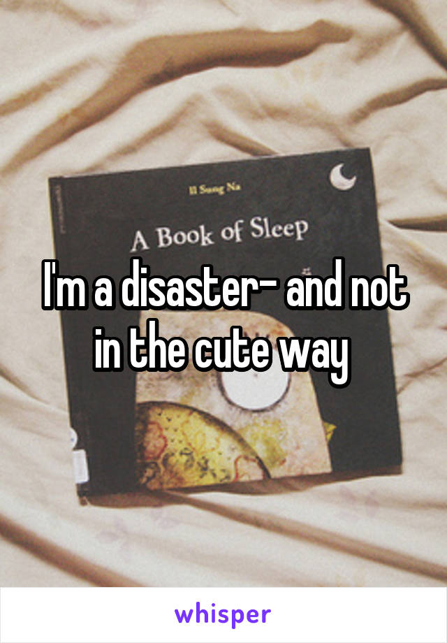 I'm a disaster- and not in the cute way