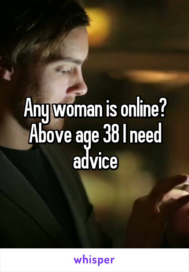 Any woman is online? Above age 38 I need advice