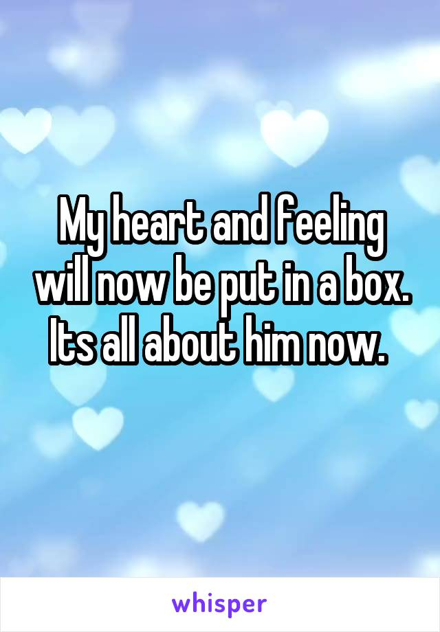 My heart and feeling will now be put in a box. Its all about him now.