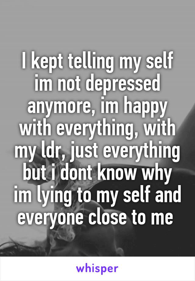 I kept telling my self im not depressed anymore, im happy with everything, with my ldr, just everything but i dont know why im lying to my self and everyone close to me