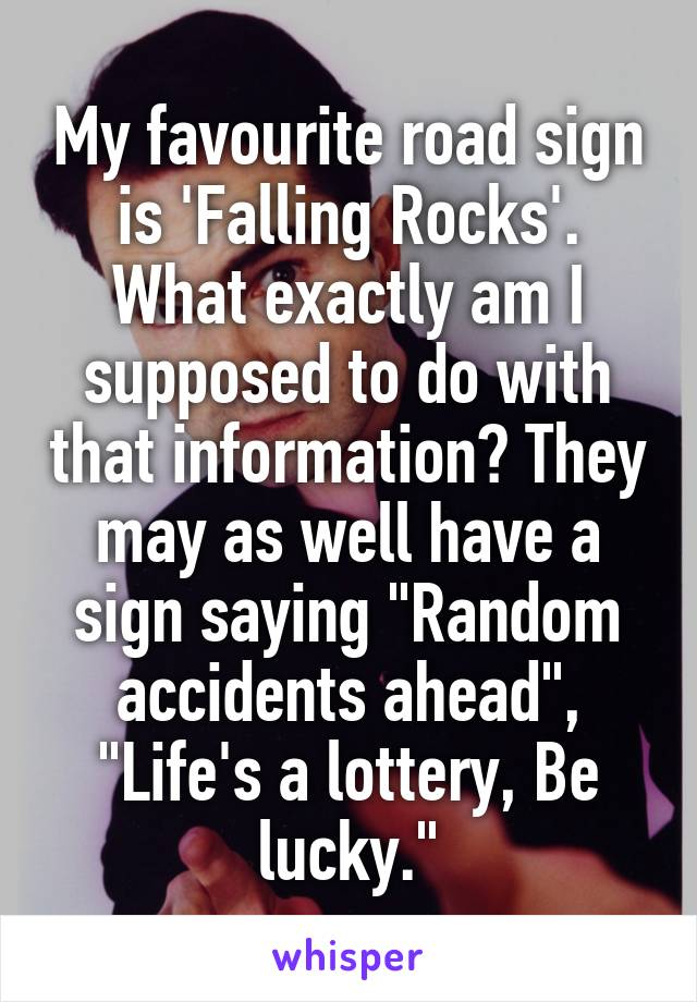 """My favourite road sign is 'Falling Rocks'. What exactly am I supposed to do with that information? They may as well have a sign saying """"Random accidents ahead"""", """"Life's a lottery, Be lucky."""""""