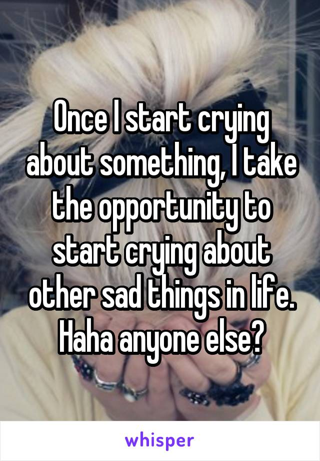 Once I start crying about something, I take the opportunity to start crying about other sad things in life. Haha anyone else?