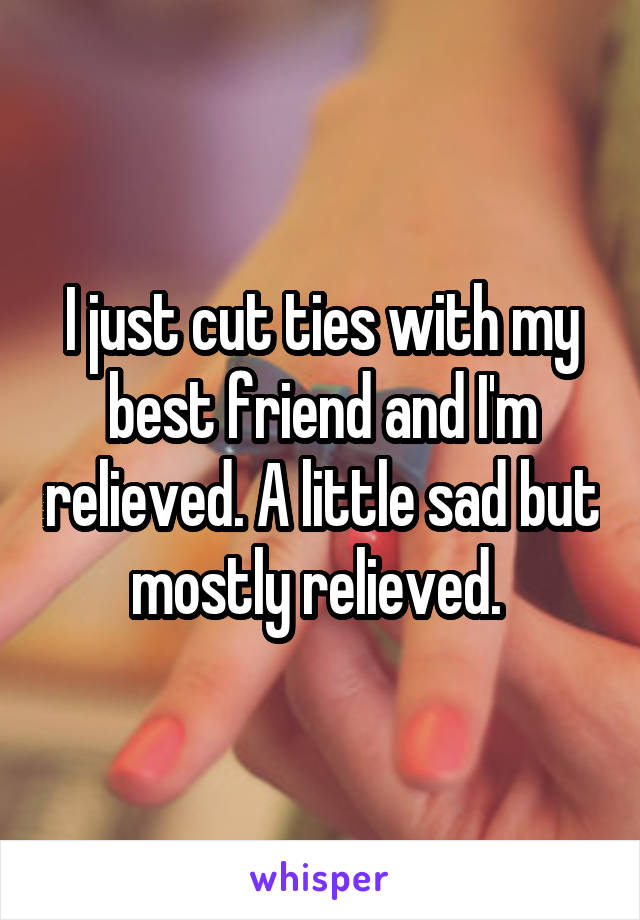 I just cut ties with my best friend and I'm relieved. A little sad but mostly relieved.