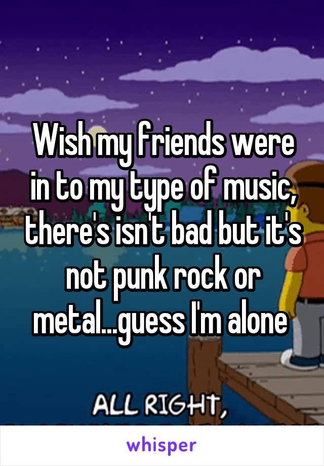 Wish my friends were in to my type of music, there's isn't bad but it's not punk rock or metal...guess I'm alone