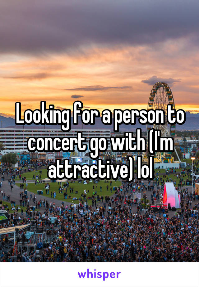 Looking for a person to concert go with (I'm attractive) lol