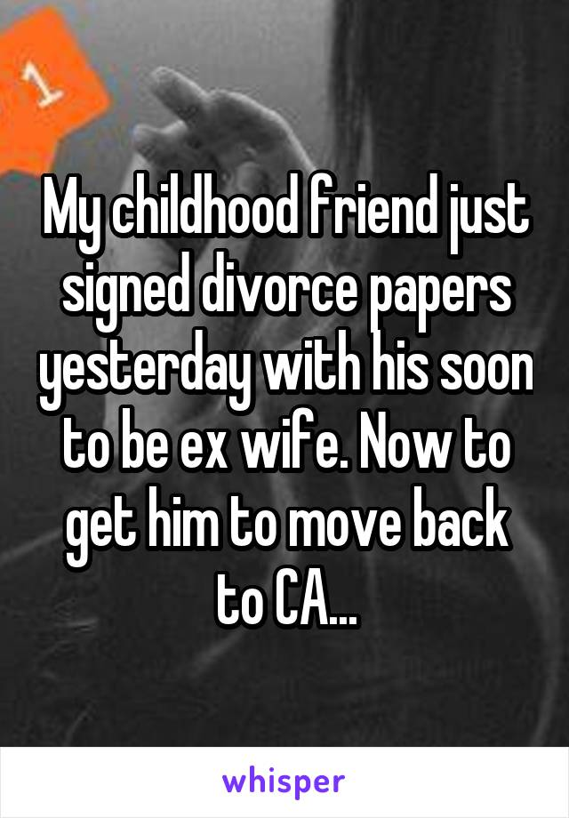 My childhood friend just signed divorce papers yesterday with his soon to be ex wife. Now to get him to move back to CA...