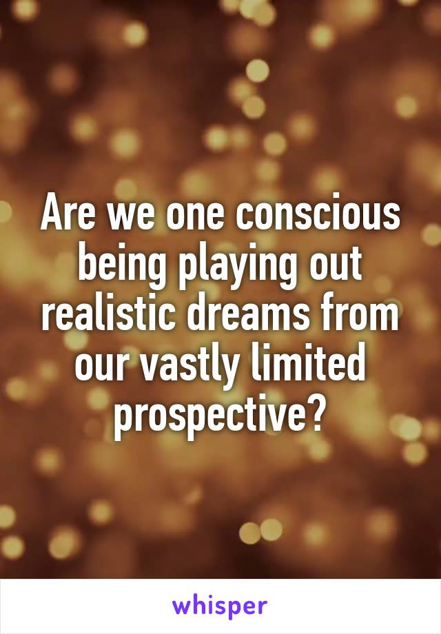 Are we one conscious being playing out realistic dreams from our vastly limited prospective?